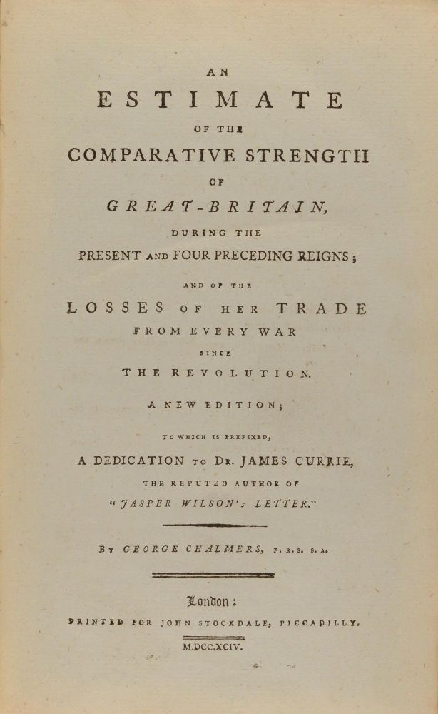 An Estimate of the Comparative Strength of Great Britain during the Present and Four Preceding Reigns, and of the Losses of her Trade from every War since the Revolution. A New Edition to which is prefixed a Dedication to Dr James Currie, the Reputed Author of 'Jasper Wilson's Letter'. George CHALMERS.