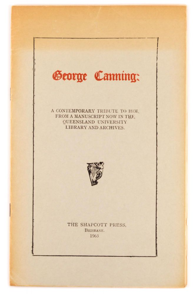 George Canning. A Contemporary Tribute to Him, from a Manuscript now in the Queensland University Library and Archives [cover title]. Shapcott Press.