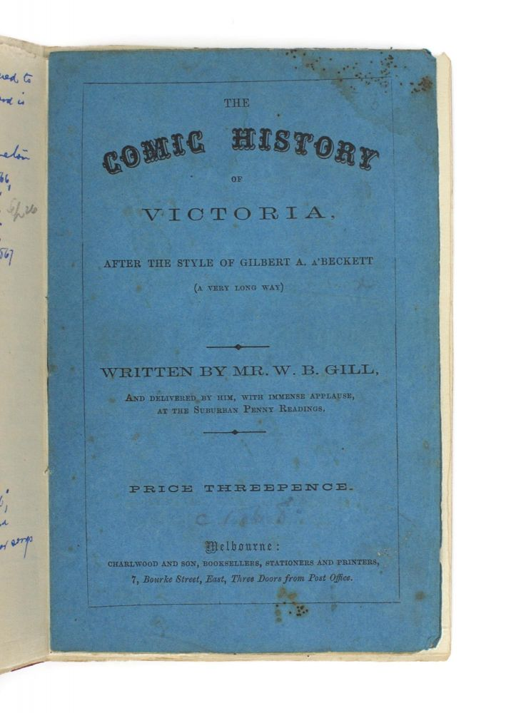 The Comic History of Victoria, after the Style of Gilbert A. a'Beckett (a Very Long Way). Written by Mr W.B. Gill, and delivered by him, with Immense Applause, at the Suburban Penny Readings [cover title]. W. B. GILL.