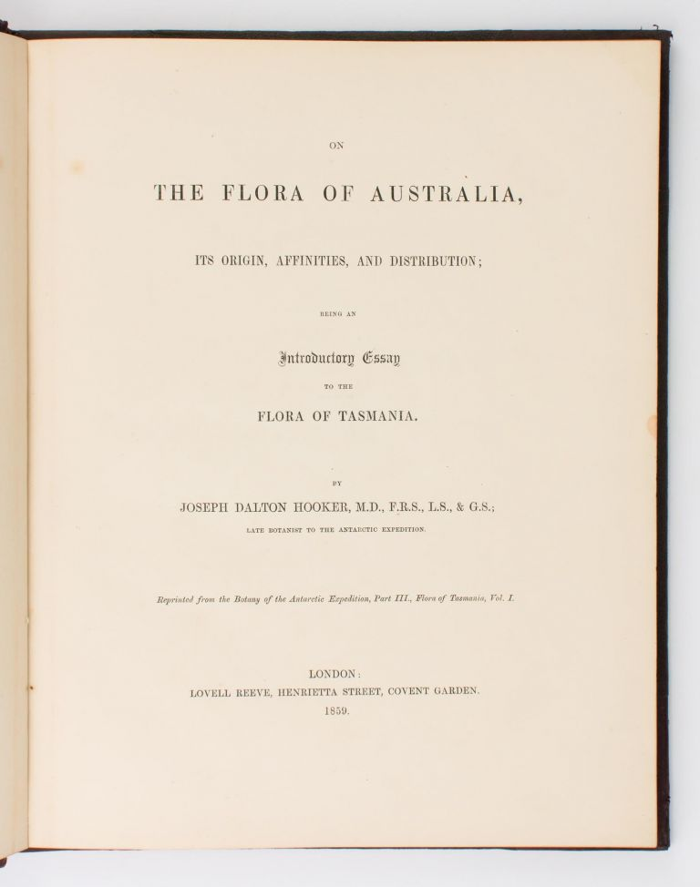 On the Flora of Australia, its Origin, Affinities, and Distribution; being an Introductory Essay to the Flora of Tasmania... Reprinted from the Botany of the Antarctic Expedition, Part III, Flora of Tasmania, Vol. I. Joseph Dalton HOOKER.