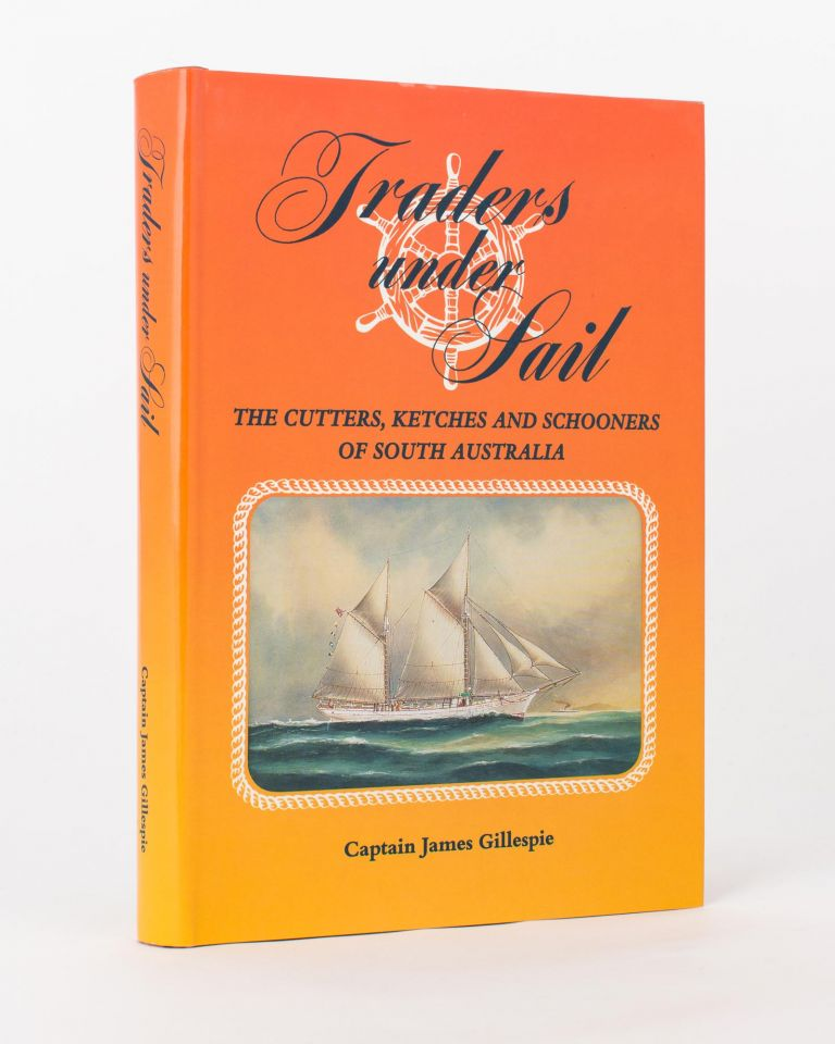 Traders Under Sail. The Cutters, Ketches and Schooners of South Australia. James GILLESPIE.