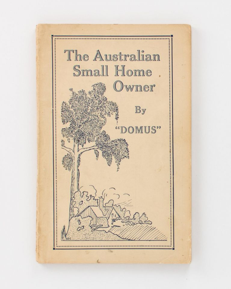 The Australian Small Home Owner by 'Domus' [cover title]. 'DOMUS', Charles Edward CARTER.