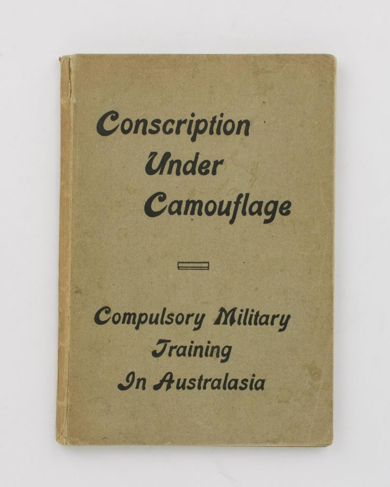 Conscription under Camouflage. An Account of Compulsory Military Training in Australasia down to the Outbreak of the Great War. John Percy FLETCHER, John Francis HILLS.
