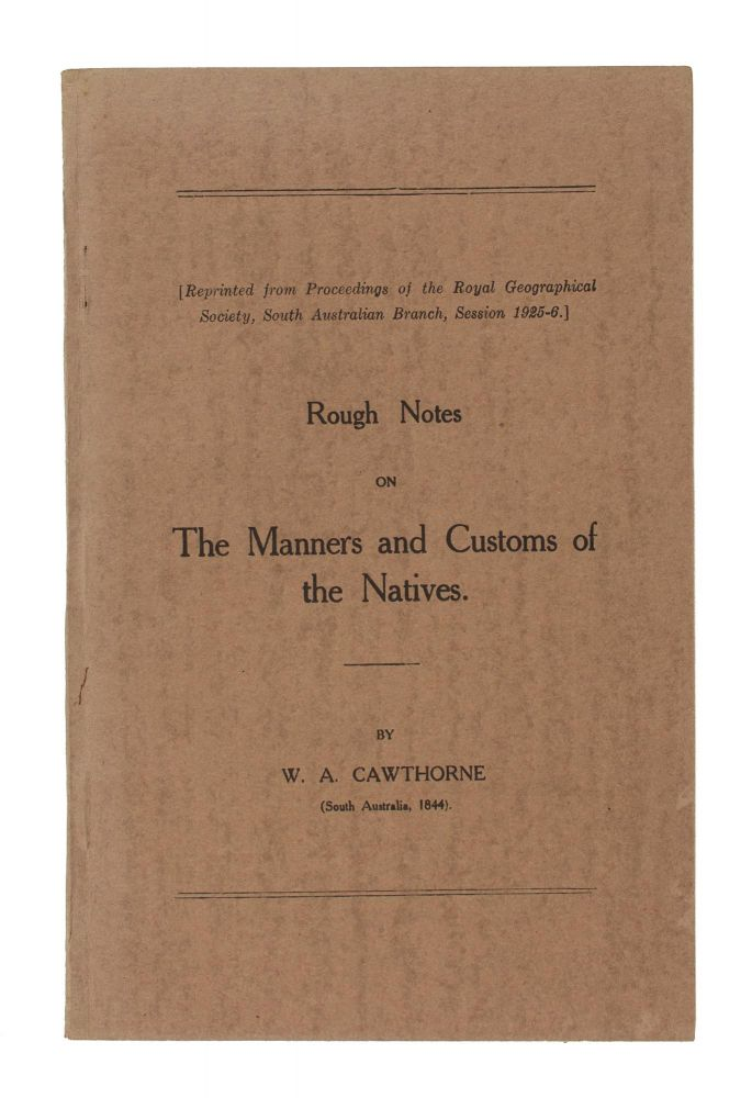 Rough Notes on the Manners and Customs of the Natives. [Reprinted from Proceedings of the Royal Geographical Society, South Australian Branch, Session 1925-6]. W. A. CAWTHORNE.
