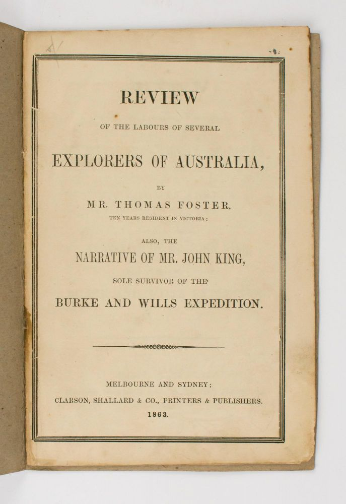 Review of the Labours of Several Explorers of Australia ... also, the Narrative of Mr. John King, Sole Survivor of the Burke and Wills Expedition. Burke, Wills.