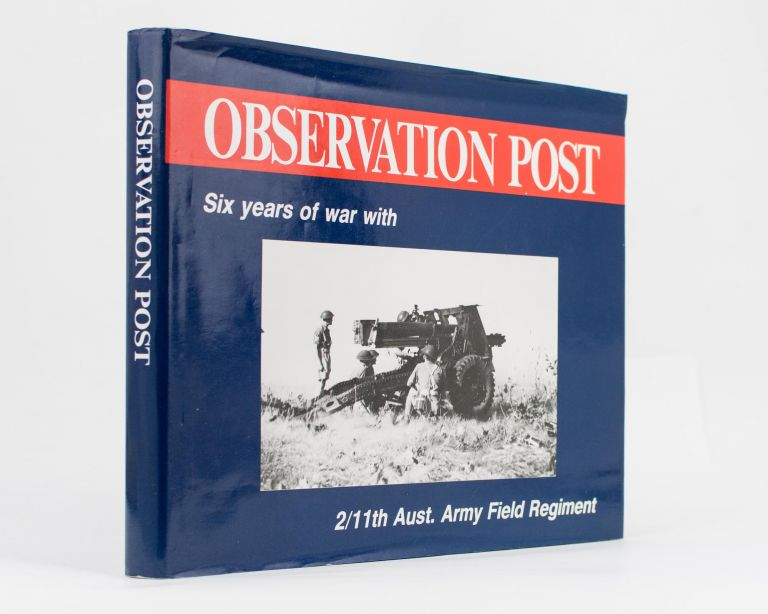 Observation Post. Six Years of War with the 2/11th Australian Army Field Regiment. 2/11th Australian Army Field Regiment, Bill LEWIS.