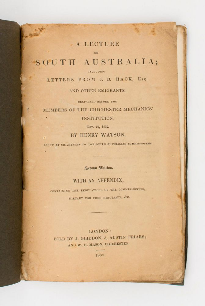 A Lecture on South Australia; including Letters from J.B. Hack, Esq. and other Emigrants. Delivered before the Members of the Chichester Mechanics' Institution, Nov. 27, 1837 ... Second Edition, with an Appendix, containing the Regulations of the Commissioners, Dietary for Free Emigrants, &c. Henry WATSON.