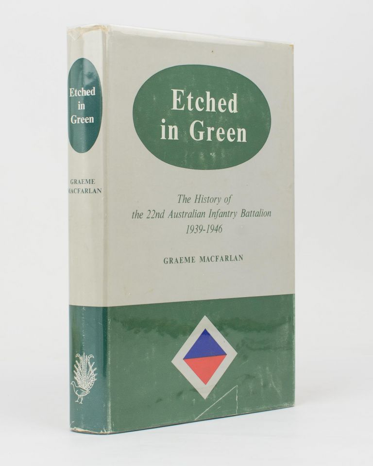 Etched in Green. The History of the 22nd Australian Infantry Battalion, 1939-1946. 22nd Australian Infantry Battalion, Graeme MACFARLAN.