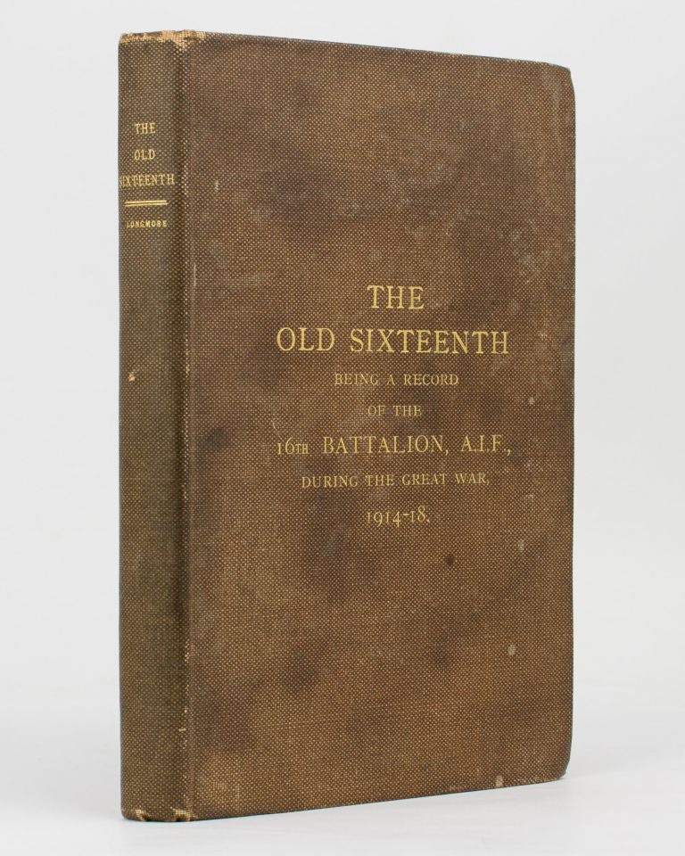 The Old Sixteenth. Being a Record of the 16th Battalion AIF, during the Great War, 1914-1918.. With Foreword by Lieutenant-General Sir John Monash. 16th Battalion, Captain Cyril LONGMORE.