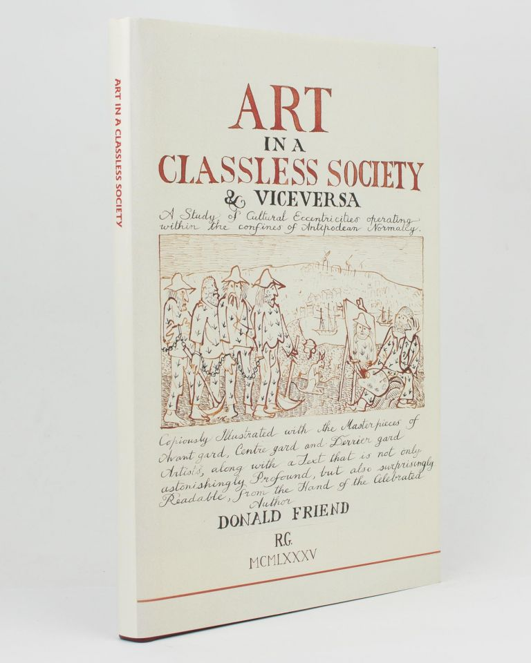 Art in a Classless Society & Vice Versa. A Study of Cultural Eccentricities operating within the Confines of Antipodean Normalcy. Copiously illustrated with the Masterpieces of Avant Gard, Centre Gard and Derrier Gard Artists, along with a Text that is not only astonishingly profound, but also surprisingly readable, from the hand of the Celebrated Author Donald Friend. Donald FRIEND.