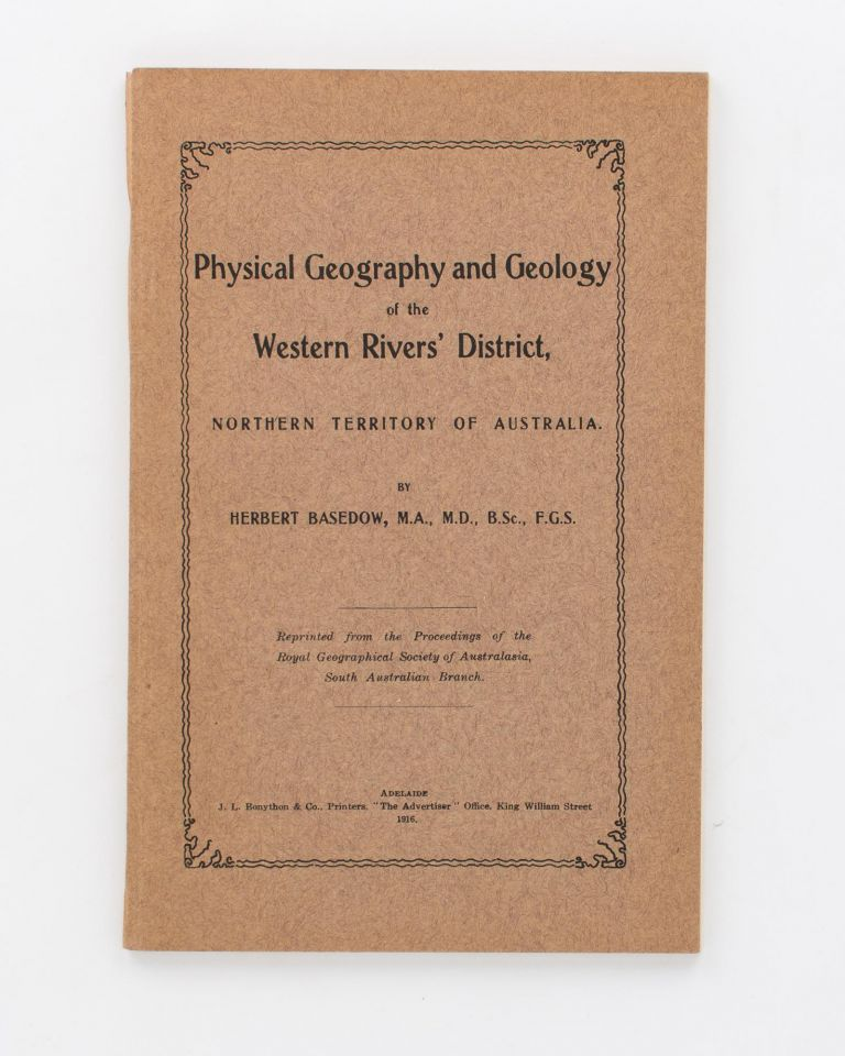 Physical Geography and Geology of Western Rivers' District, Northern Territory of Australia. [An offprint from] Proceedings of the Royal Geographical Society of Australasia, South Australian Branch, Volume 16, Session 1914-15. Herbert BASEDOW.
