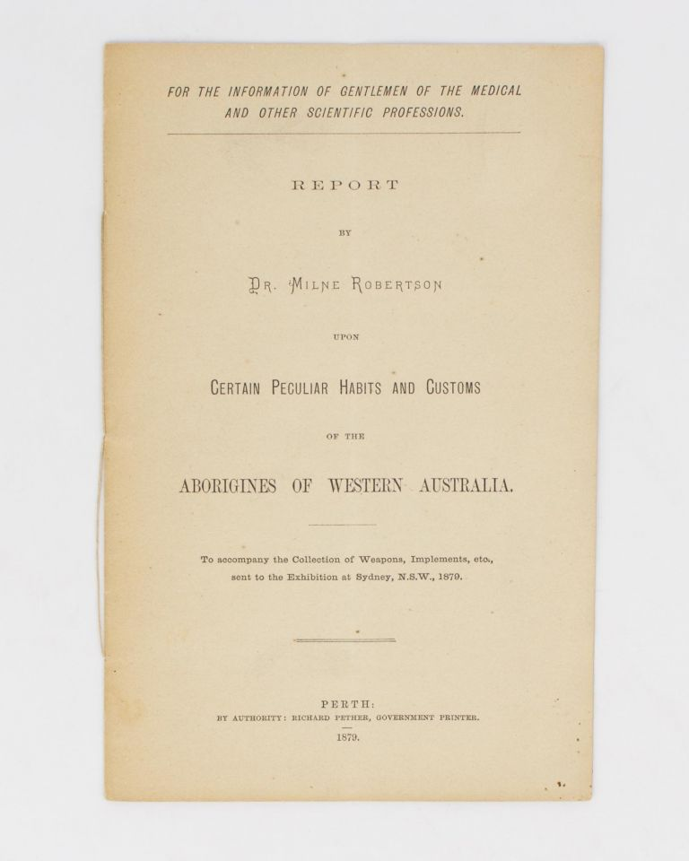 Report .. upon Certain Peculiar Habits and Customs of the Aborigines of Western Australia. To accompany the Collection of Weapons, Implements, etc, sent to the Exhibition at Sydney, N.S.W., 1879. Dr Milne ROBERTSON.