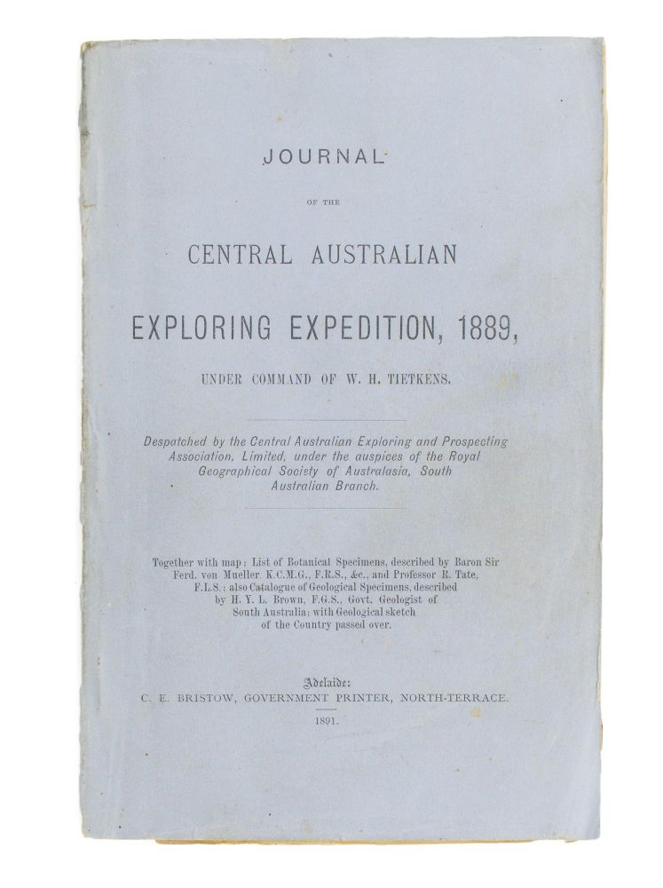 Journal of the Central Australian Exploring Expedition, 1889, under command of W.H. Tietkens. Despatched by the Central Australian Exploring and Prospecting Association, Limited, under the Auspices of the Royal Geographical Society of Australasia, South Australian Branch. Together with Map; List of Botanical Specimens, described by Baron Sir Ferd. von Mueller..; also Catalogue of Geological Specimens, described by H.Y.L. Brown .. with Geological Sketch of the Country passed over. W. H. TIETKENS.