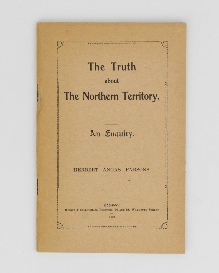 The Truth about the Northern Territory. An Enquiry. Herbert Angas PARSONS.