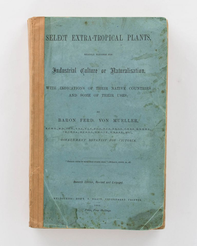 Select Extra-Tropical Plants, readily eligible for Industrial Culture and Naturalization, with Indications of their Native Countries and some of their Uses. Baron Ferdinand Von MUELLER.