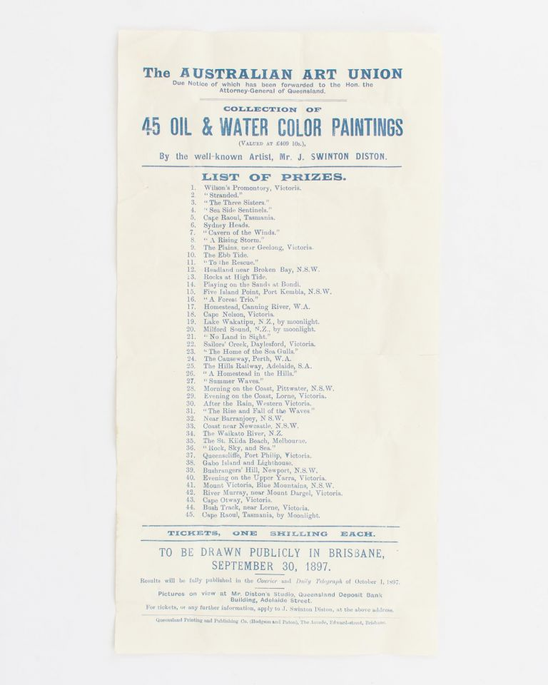 The Australian Art Union .. Collection of Oil & Water Color Paintings (Valued at £409 10s), By the well-known Artist, Mr J. Swinton Diston. List of Prizes .. To be drawn publicly in Brisbane, September 30, 1897. James Swinton DISTON.