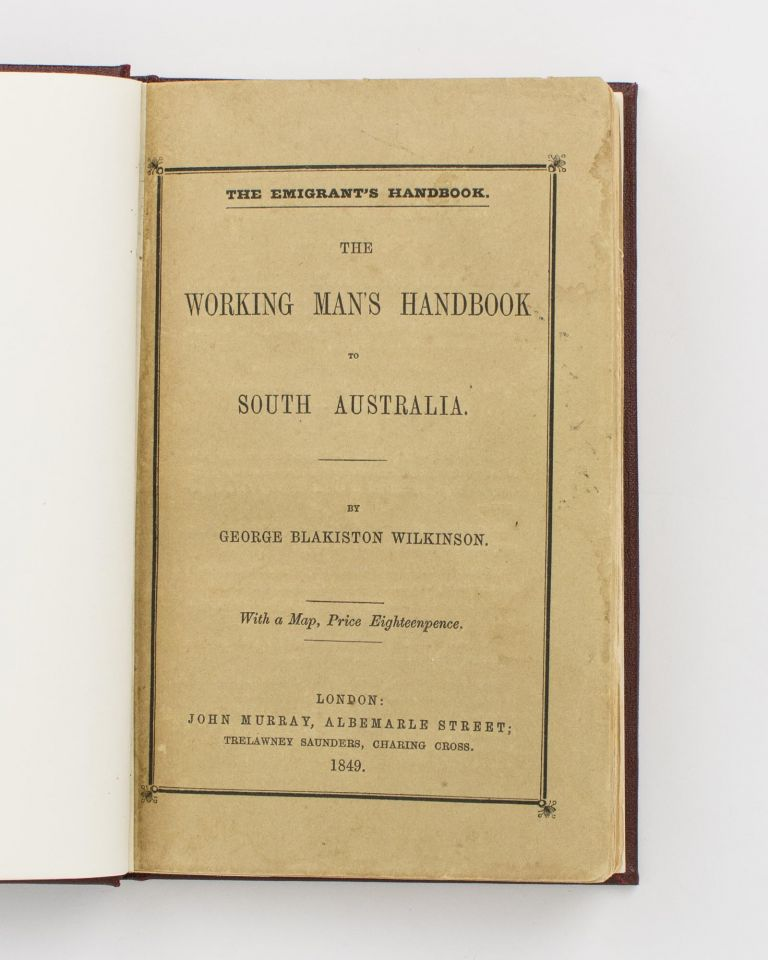 The Working Man's Handbook to South Australia. With Advice to the Farmer, and Detailed Information for the Several Classes of Labourers and Artizans. George Blakiston WILKINSON.