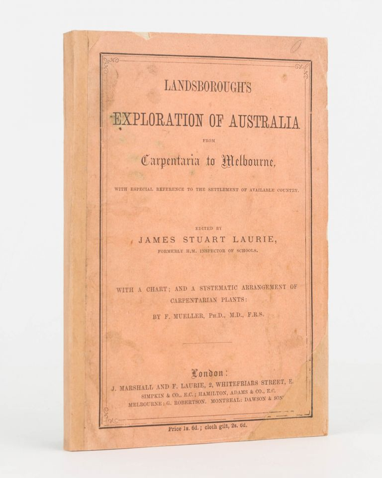 Landsborough's Exploration of Australia from Carpentaria to Melbourne, with Especial References to the Settlement of Available Country... With a Chart; and a Systematic Arrangement of Carpentarian Plants by F. Mueller. William LANDSBOROUGH, James Stuart LAURIE.