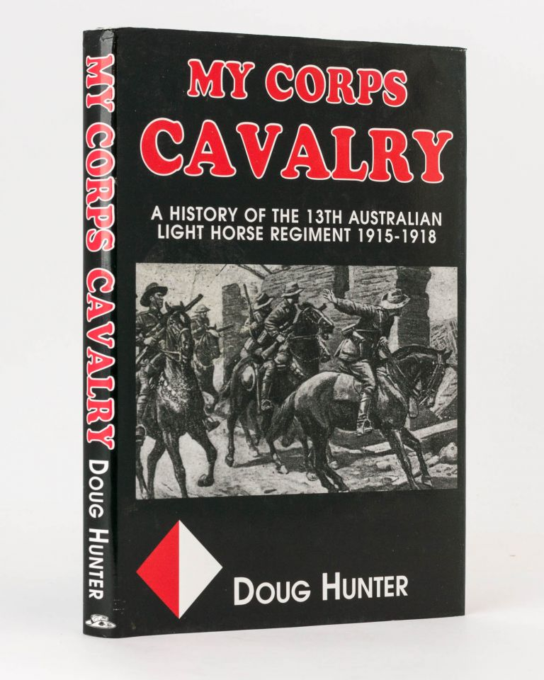 My Corps Cavalry. A History of the 13th Light Horse Regiment (AIF). 13th Light Horse Regiment, Douglas J. HUNTER.