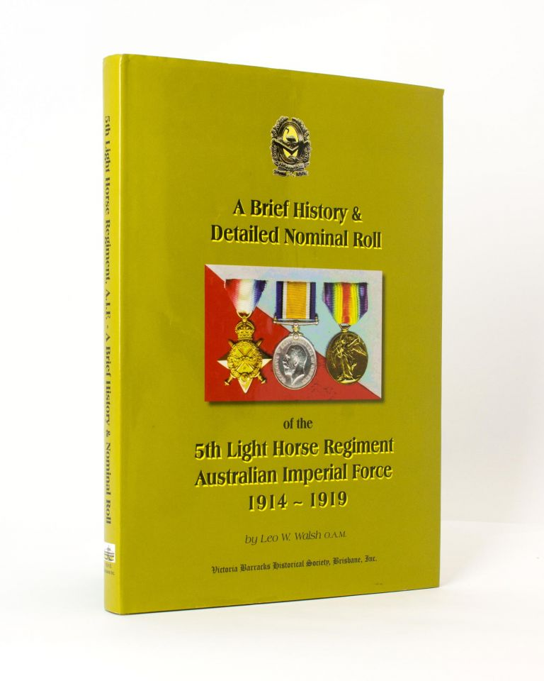 A Brief History and Detailed Nominal Roll of the 5th Light Horse Regiment, Australian Imperial Force, 1914-1919. 5th Light Horse Regiment, Leo W. WALSH.