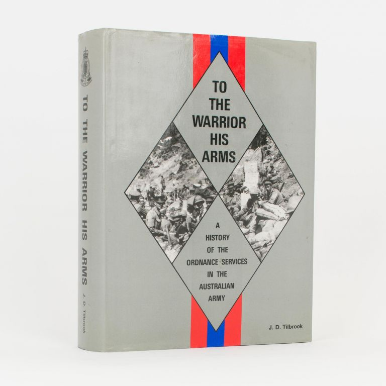 To the Warrior his Arms. A History of the Ordnance Services in the Australian Army. Major John D. TILBROOK.