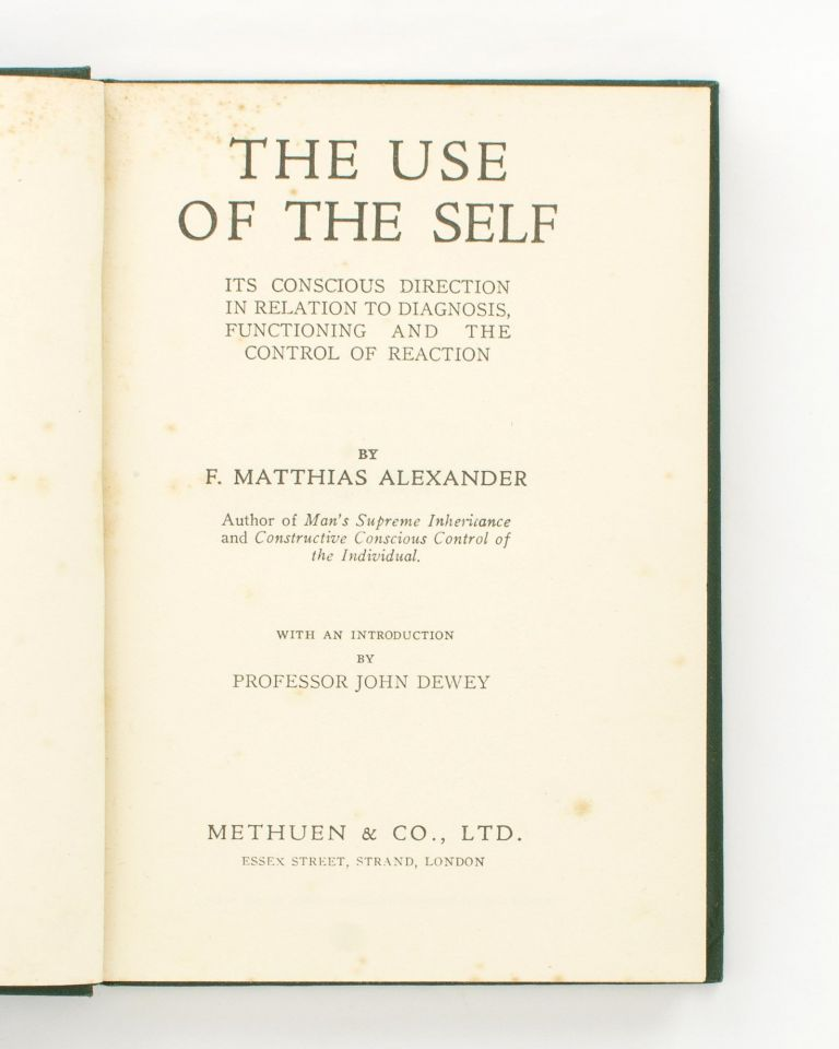 The Use of the Self. Its Conscious Direction in Relation to Diagnosis, Functioning and the Control of Reaction. F. Matthias ALEXANDER.