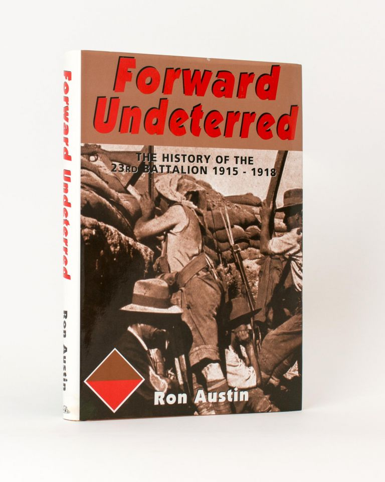 Forward Undeterred. The History of the 23rd Battalion, 1915-1919. 23rd Battalion, Ronald James AUSTIN.