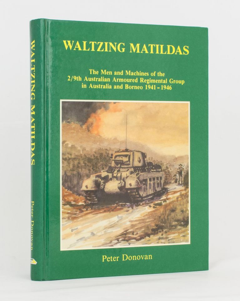 Waltzing Matildas. The Men and Machines of the 2/9th Australian Armoured Regimental Group in Australia and Borneo, 1941-1946. Peter DONOVAN.