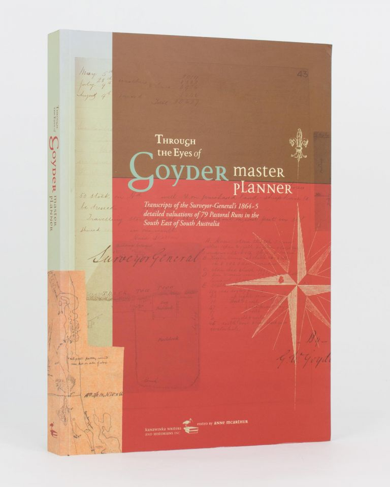 Through the Eyes of Goyder, Master Planner. Transcripts of the Surveyor-General's 1864-5 Detailed Valuation of 79 Pastoral Runs in the South East of South Australia. George Woodroofe GOYDER, Anne McARTHUR.