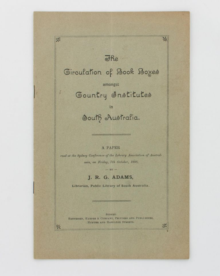 The Circulation of Book Boxes amongst Country Institutes in South Australia. A Paper read at the Sydney Conference of the Library Association of Australasia, on Friday, 7th October, 1898 [cover title]. J. R. G. ADAMS.
