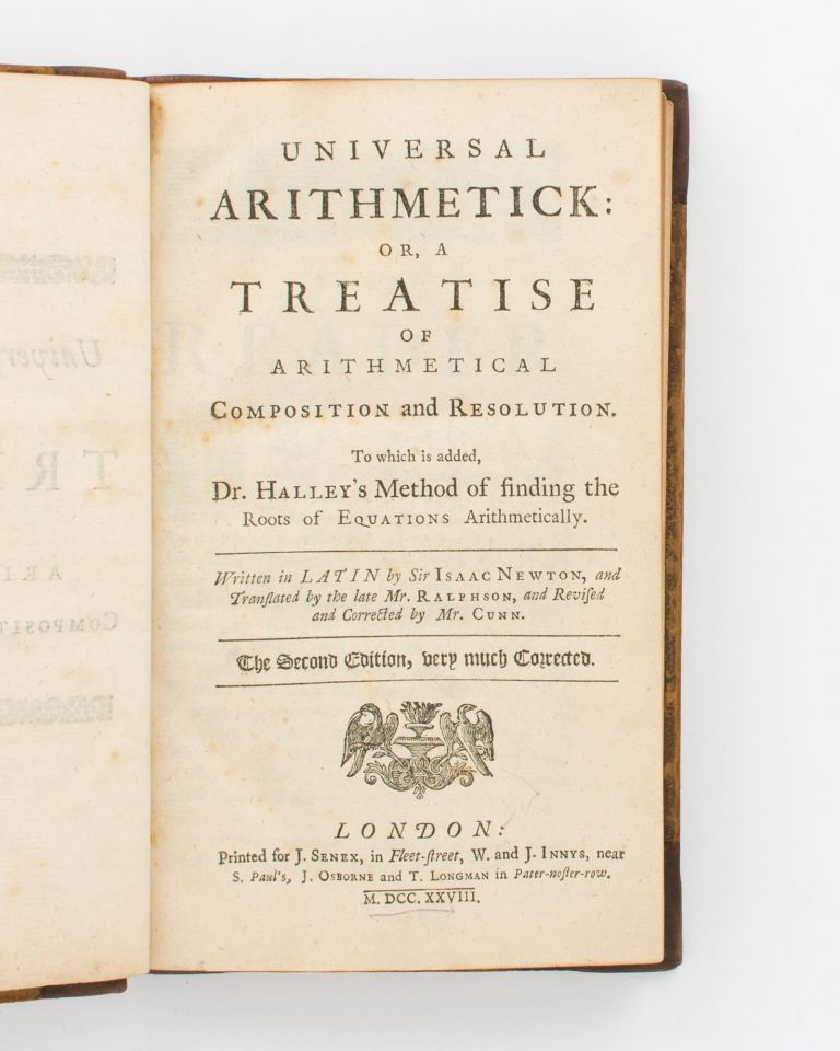 Universal Arithmetick, or, a Treatise of Arithmetical Composition and Resolution. To which is added, Dr. Halley's Method of finding the Roots of Equations arithmetically. Written in Latin by Sir Isaac Newton, and translated by the late Mr. Ralphson, and revised and corrected by Mr. Cunn. The Second Edition, very much corrected. Sir Isaac NEWTON.
