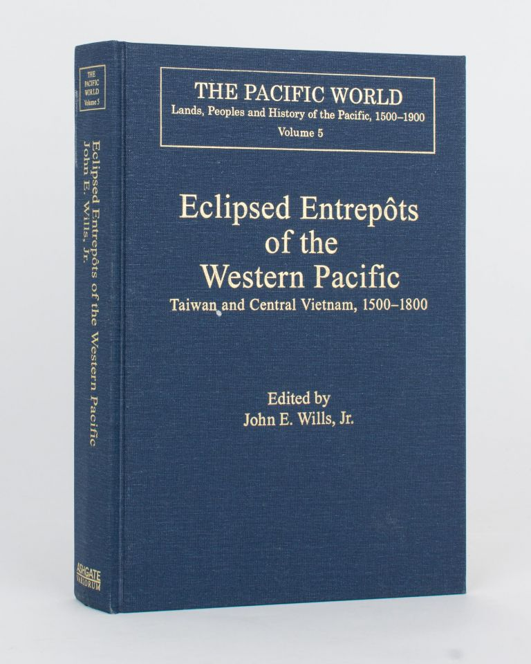 Eclipsed Entrepôts of the Western Pacific. Taiwan and Central Vietnam, 1500-1800. John E. WILLS, Jr.