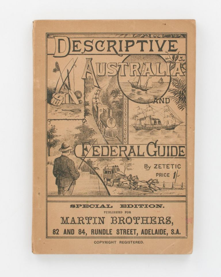 Descriptive Australia and Federal Guide, containing an Introductory History of Australia .. a Rail and Road Guide to all Inland Towns .. Useful as a Work of Reference to Tourists, Travellers, Business Men, Hotel Keepers, and the Public generally. [Descriptive Australia and Federal Guide by Zetetic.. Special Edition published for Martin Brothers, 82 and 84, Rundle Street, Adelaide, S.A. (cover title)]. Australia.