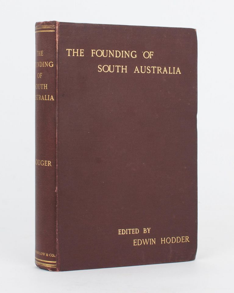 The Founding of South Australia, as recorded in the Journals of Mr Robert Gouger, First Colonial Secretary. Robert GOUGER, Edwin HODDER.
