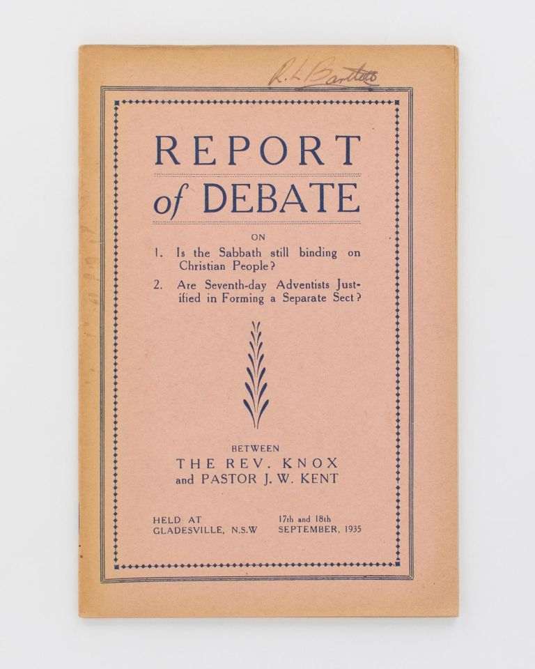 Report of Debate on 1. Is the Sabbath still binding on Christian People? 2. Are Seventh-day Adventists justified in forming a Separate Sect? Between the Rev. Knox and Pastor J.W. Kent, held at Gladesville, NSW, 17th and 18th September, 1935 [cover title]. Reverend KNOX, Pastor James William KENT.
