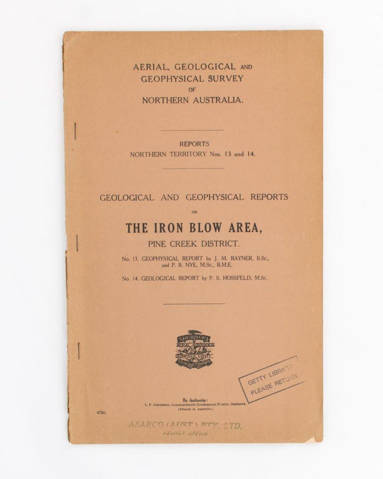 Geological and Geophysical Reports on the Iron Blow Area, Pine Creek District. No. 13. Geophysical Report [by Rayner and Nye]. No. 14. Geological Report [by Hossfeld]. Paul S. HOSSFELD, J. M. RAYNER, P B. NYE.