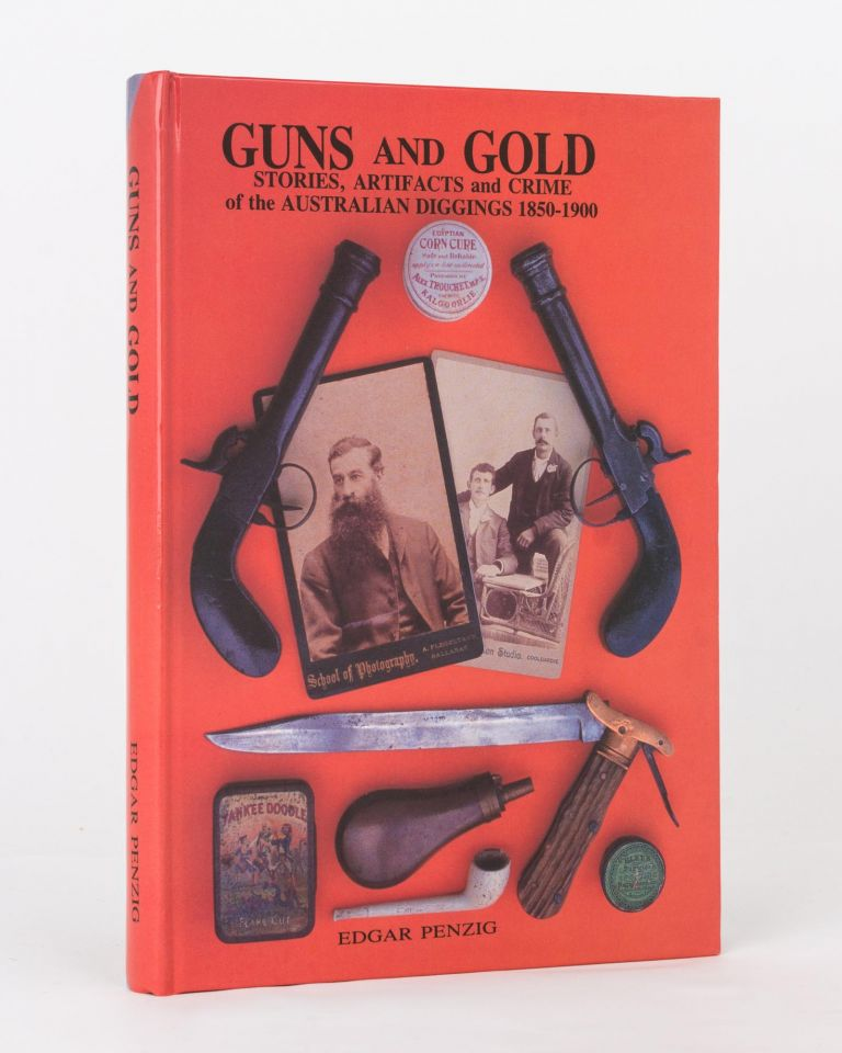 Guns and Gold. Stories, Artifacts and Crime of the Australian Diggings, 1850-1900. Edgar PENZIG.