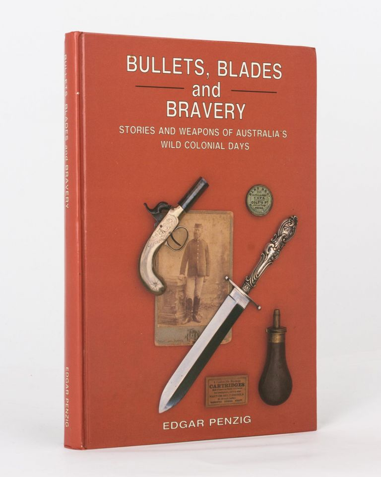 Bullets, Blades and Bravery. Stories and Weapons of Australia's Wild Colonial Days. Edgar PENZIG.