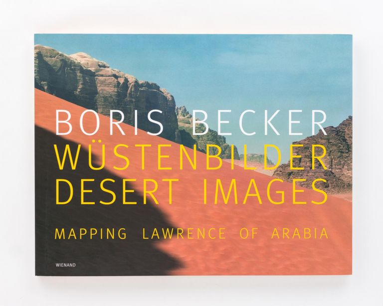Wustenbilder. Desert Images. Mapping Lawrence of Arabia. Boris BECKER.