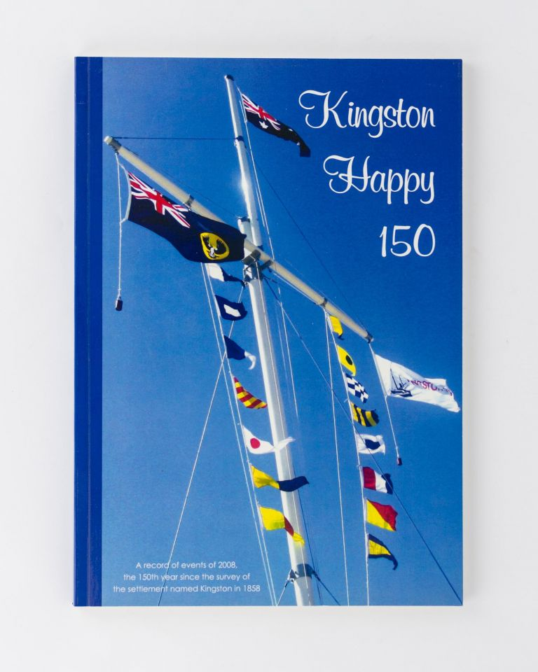 Kingston Happy 150. A record of events of 2008, the 150th year since the survey of the township named Kingston in 1858. Pauline JOHNSTON, Karen CAMERON Ross, Deane SMITH.