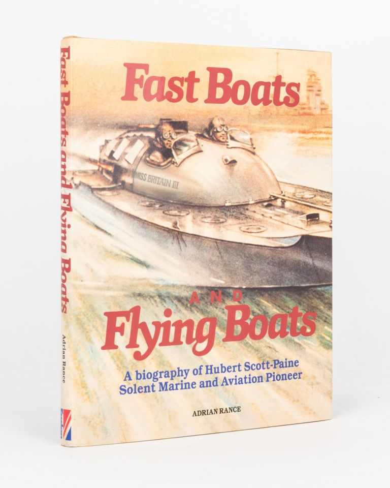 Fast Boats and Flying Boats. A Biography of Hubert Scott-Paine, Solent Marine and Aviation Pioneer. T. E. LAWRENCE, Adrian RANCE.