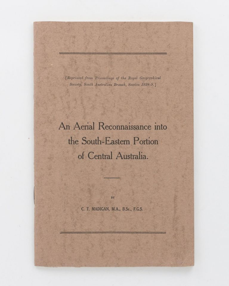 An Aerial Reconnaissance into the South-Eastern Portion of Central Australia. [Reprinted from] Proceedings of the Royal Geographical Society, South Australian Branch, Session 1928-9. C. T. MADIGAN.