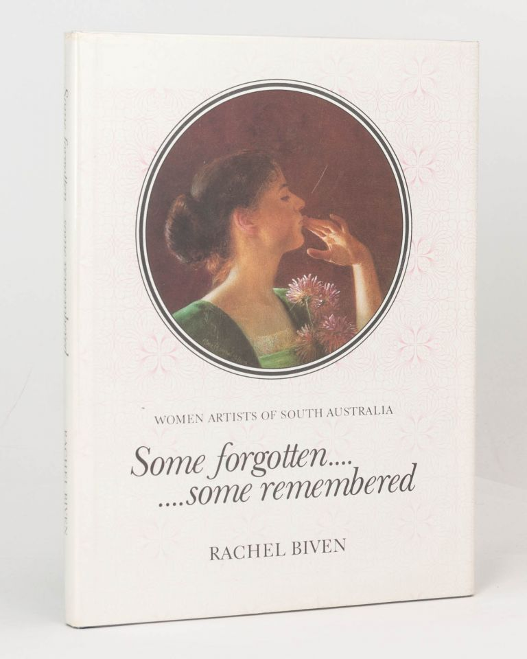 Some Forgotten ... Some Remembered. Women Artists of South Australia. Rachel BIVEN.