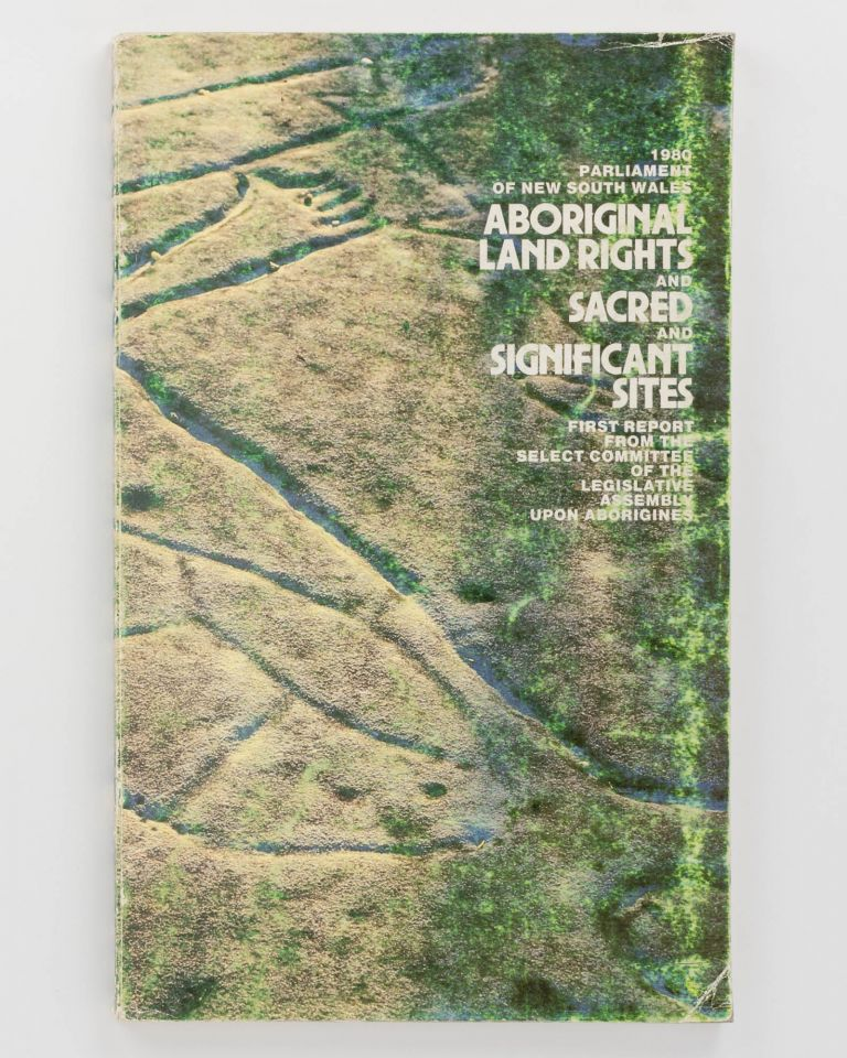 First Report from the Select Committee of the Legislative Assembly upon Aborigines. Part 1: Report and Minutes of Meetings. [1980. Parliament of New South Wales. Aboriginal Land Rights and Sacred and Significant Sites. First Report ... (cover title)]. Aboriginal Land Rights.