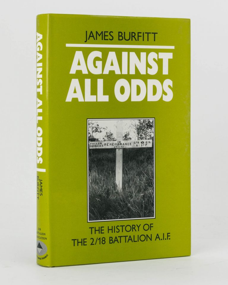Against All Odds. A History of the 2/18th Infantry Battalion AIF. 2/18th Infantry Battalion, James BURFITT.