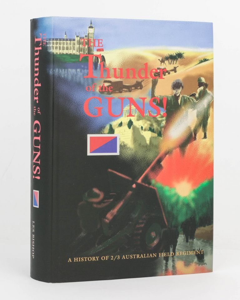 The Thunder of the Guns! A History of 2/3 Australian Field Regiment. 2/3rd Australian Field Regiment, Les BISHOP.