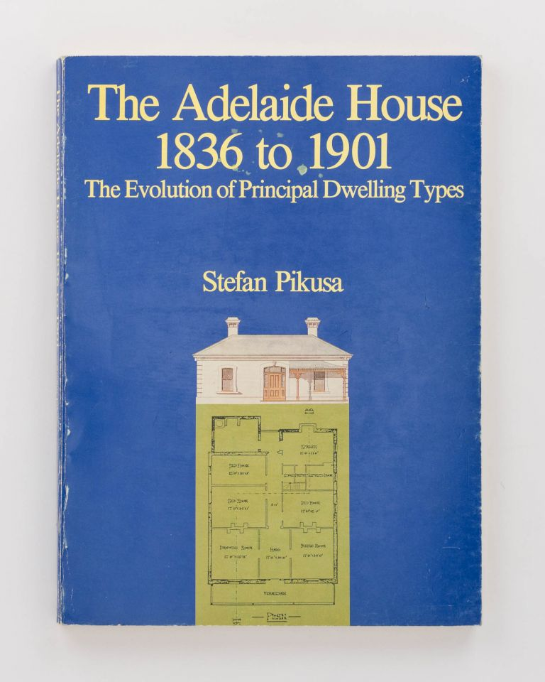 The Adelaide House, 1836 to 1901. The Evolution of Principal Dwelling Types. Stephan PIKUSA.