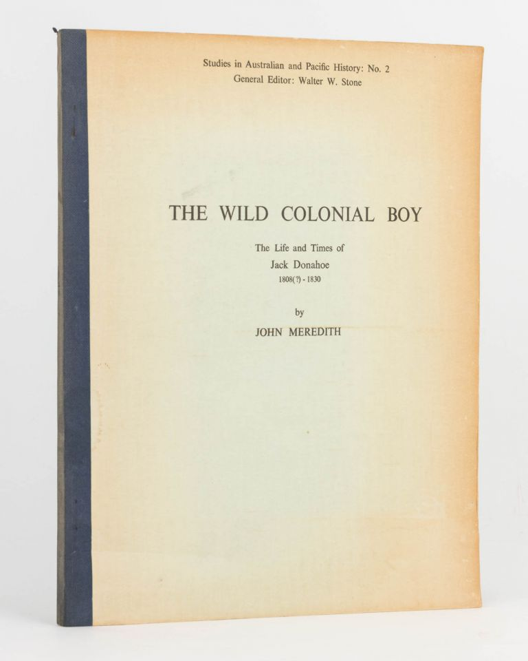 The Wild Colonial Boy. The Life and Times of Jack Donahoe, 1808 (?)-1830. John MEREDITH.
