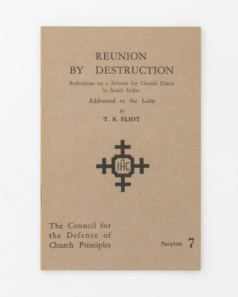 Reunion by Destruction. Reflections on a Scheme for Church Union in South India: Addressed to the Laity. T. S. ELIOT.