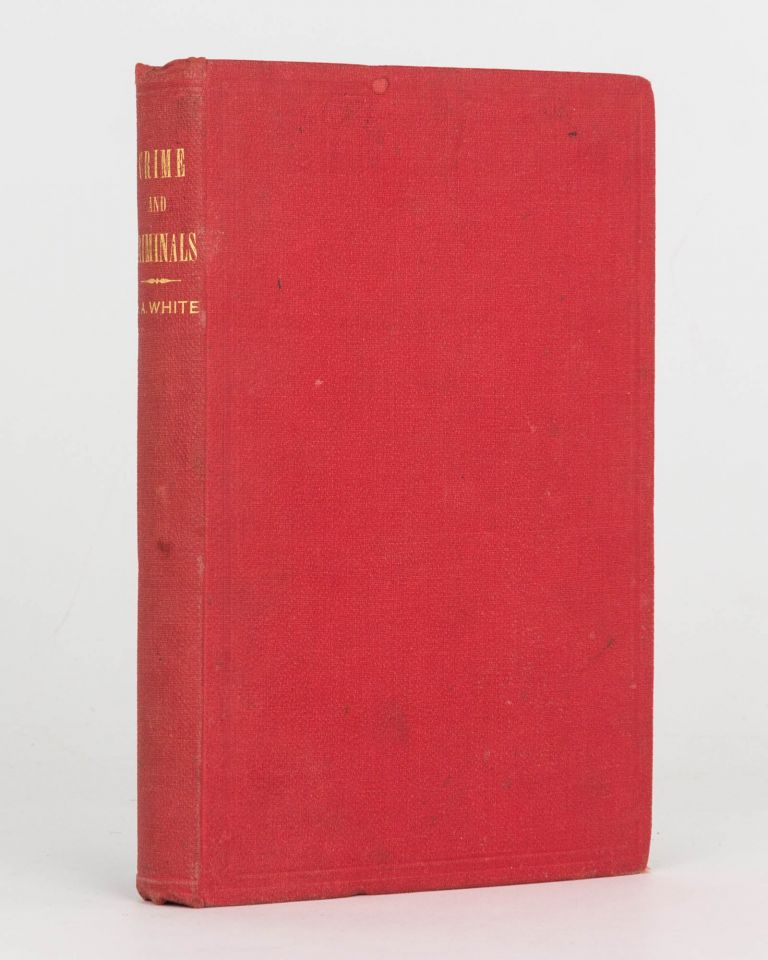 Crime and Criminals or, Reminiscences of the Penal Department in Victoria. Henry A. WHITE.